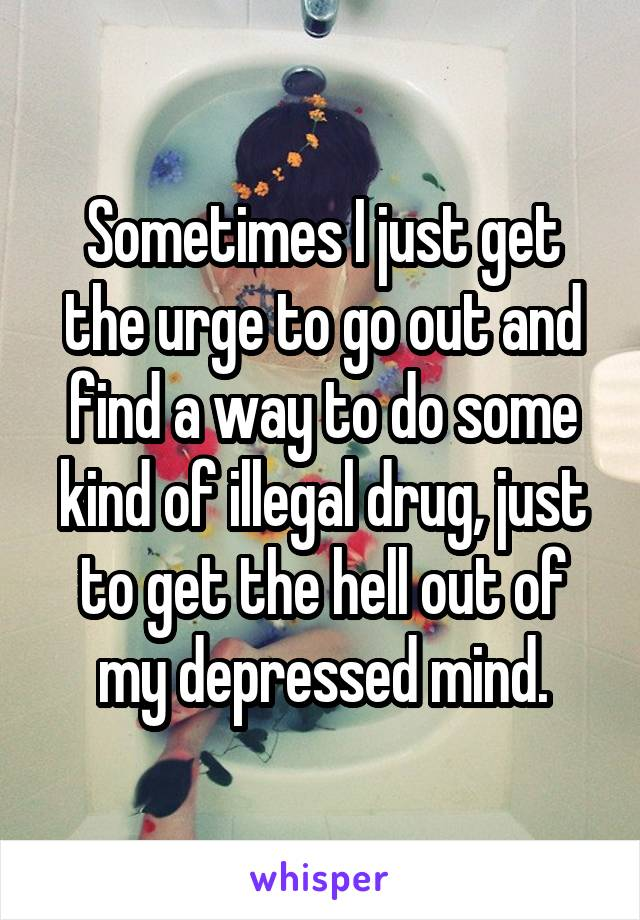 Sometimes I just get the urge to go out and find a way to do some kind of illegal drug, just to get the hell out of my depressed mind.