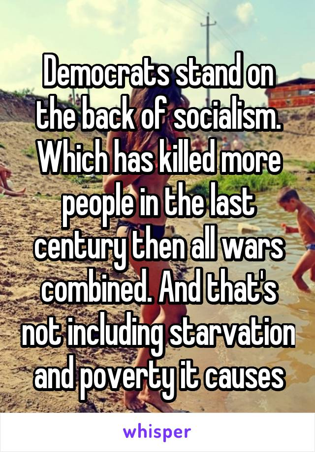Democrats stand on the back of socialism. Which has killed more people in the last century then all wars combined. And that's not including starvation and poverty it causes