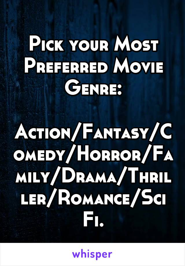 Pick your Most Preferred Movie Genre:  Action/Fantasy/Comedy/Horror/Family/Drama/Thriller/Romance/Sci Fi.