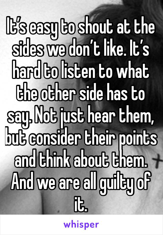 It's easy to shout at the sides we don't like. It's hard to listen to what the other side has to say. Not just hear them, but consider their points and think about them. And we are all guilty of it.