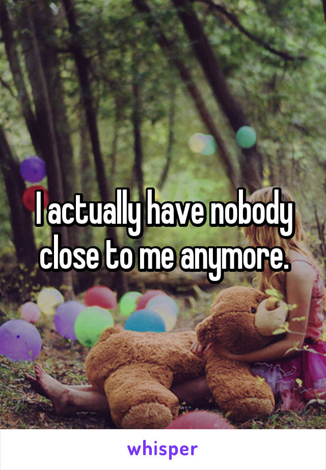 I actually have nobody close to me anymore.