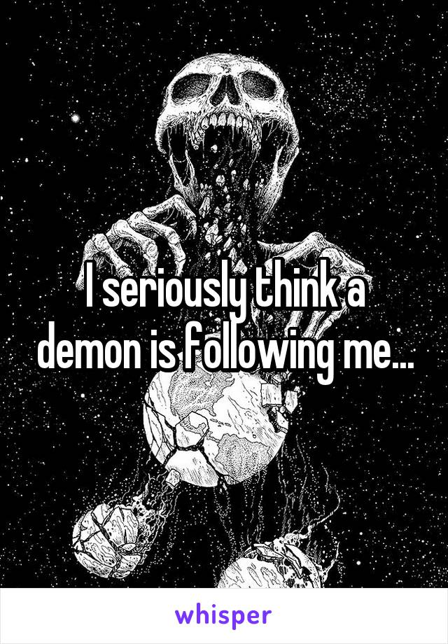 I seriously think a demon is following me...