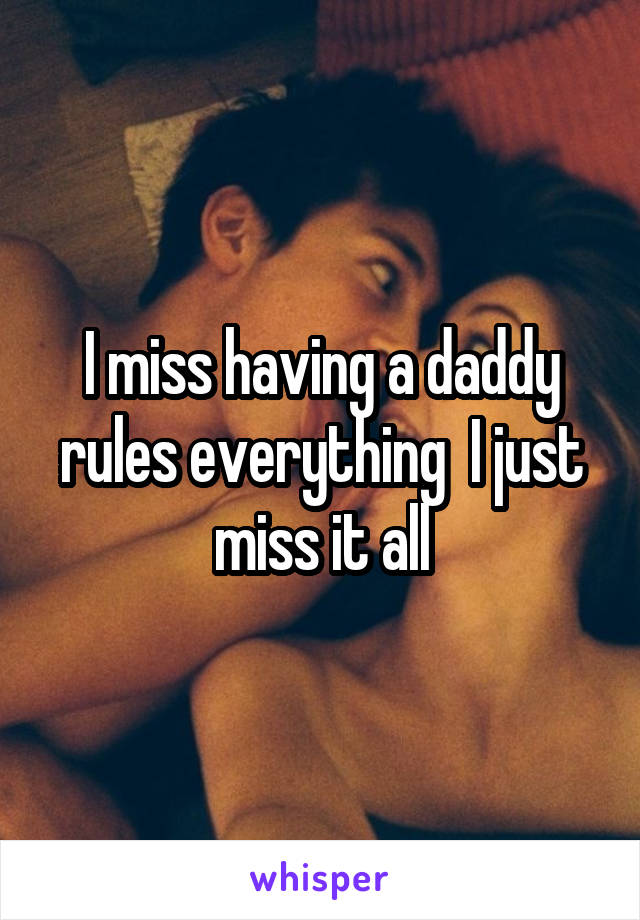 I miss having a daddy rules everything  I just miss it all