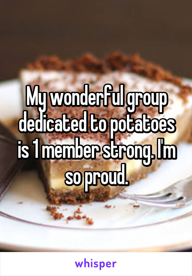 My wonderful group dedicated to potatoes is 1 member strong. I'm so proud.