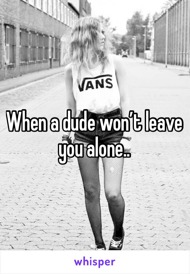 When a dude won't leave you alone..