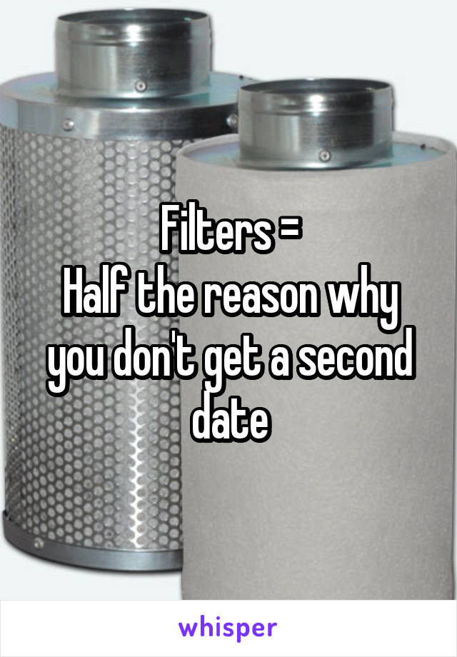 Filters = Half the reason why you don't get a second date