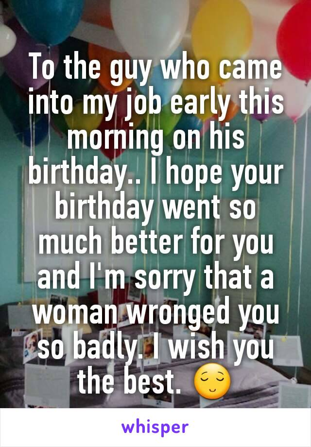To the guy who came into my job early this morning on his birthday.. I hope your birthday went so much better for you and I'm sorry that a woman wronged you so badly. I wish you the best. 😌