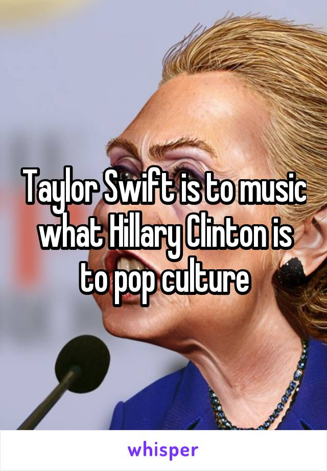 Taylor Swift is to music what Hillary Clinton is to pop culture