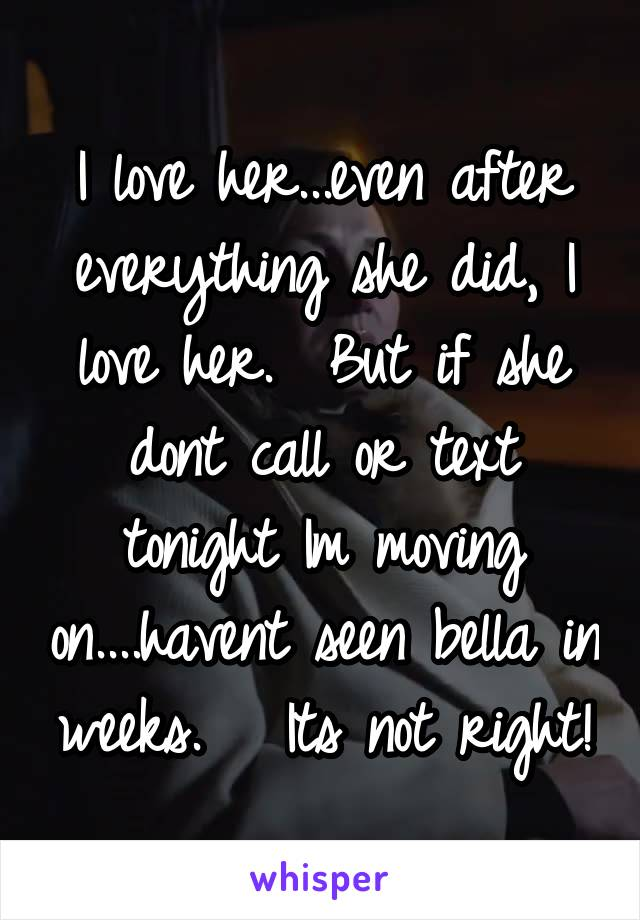 I love her...even after everything she did, I love her.  But if she dont call or text tonight Im moving on....havent seen bella in weeks.   Its not right!
