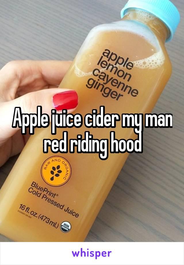 Apple juice cider my man red riding hood