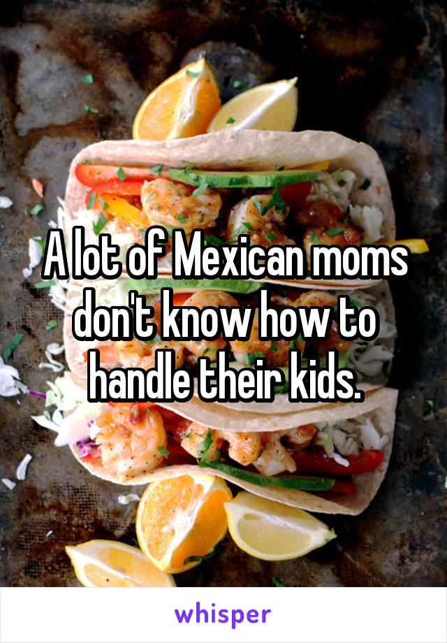 A lot of Mexican moms don't know how to handle their kids.