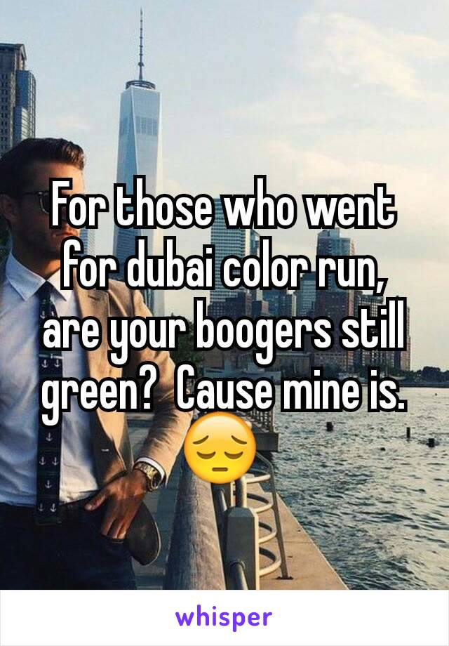 For those who went for dubai color run,  are your boogers still green?  Cause mine is.  😔