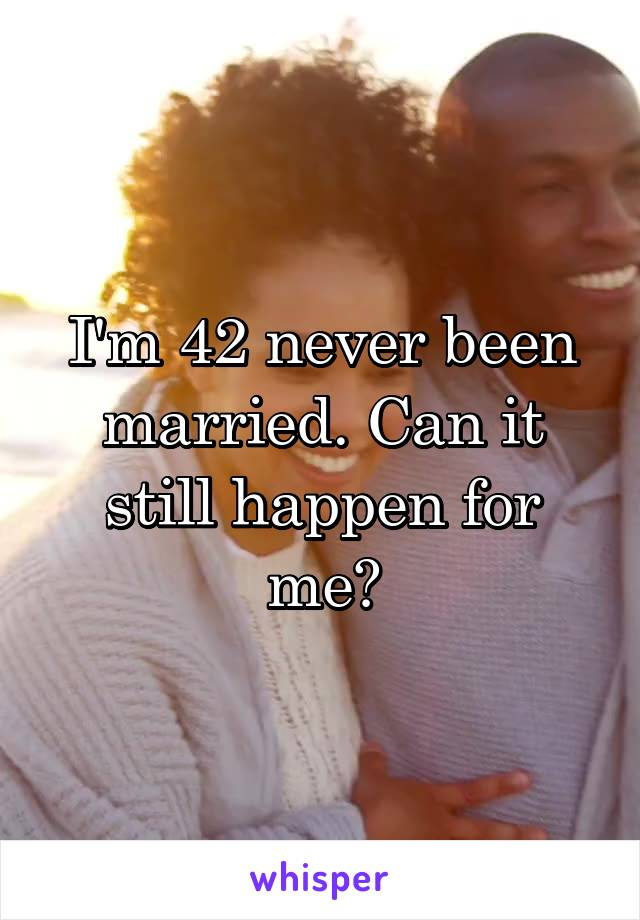 I'm 42 never been married. Can it still happen for me?
