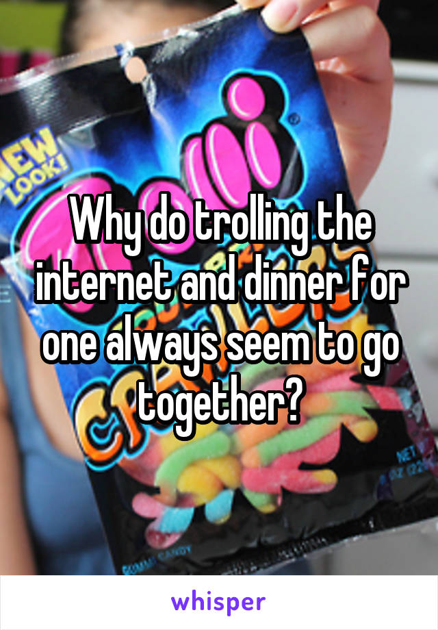 Why do trolling the internet and dinner for one always seem to go together?