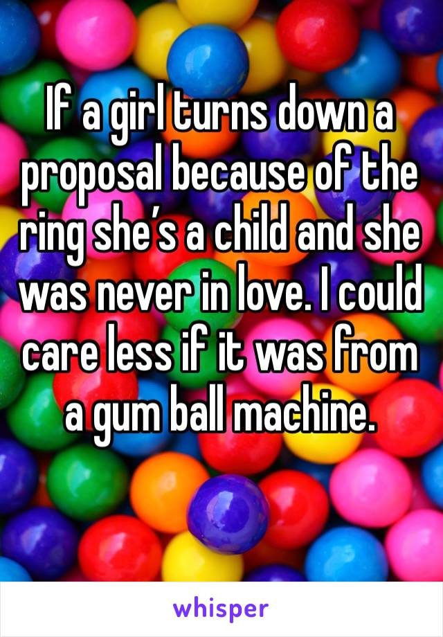 If a girl turns down a proposal because of the ring she's a child and she was never in love. I could care less if it was from a gum ball machine.