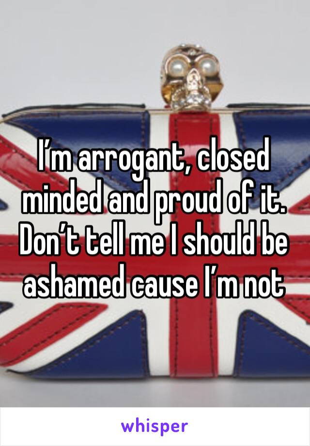 I'm arrogant, closed minded and proud of it. Don't tell me I should be ashamed cause I'm not