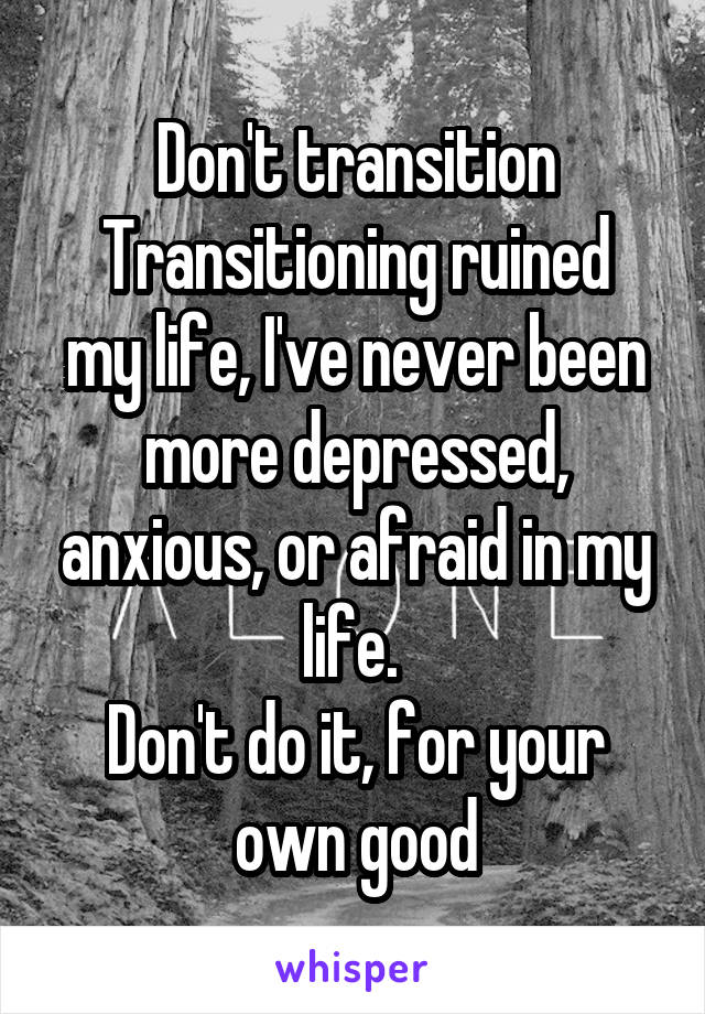 Don't transition Transitioning ruined my life, I've never been more depressed, anxious, or afraid in my life.  Don't do it, for your own good