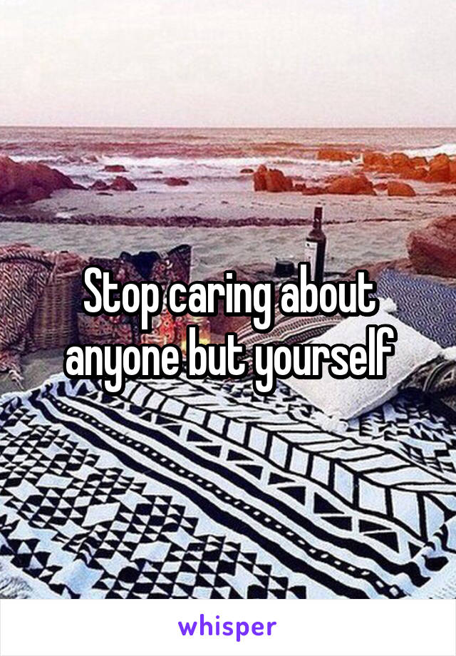 Stop caring about anyone but yourself