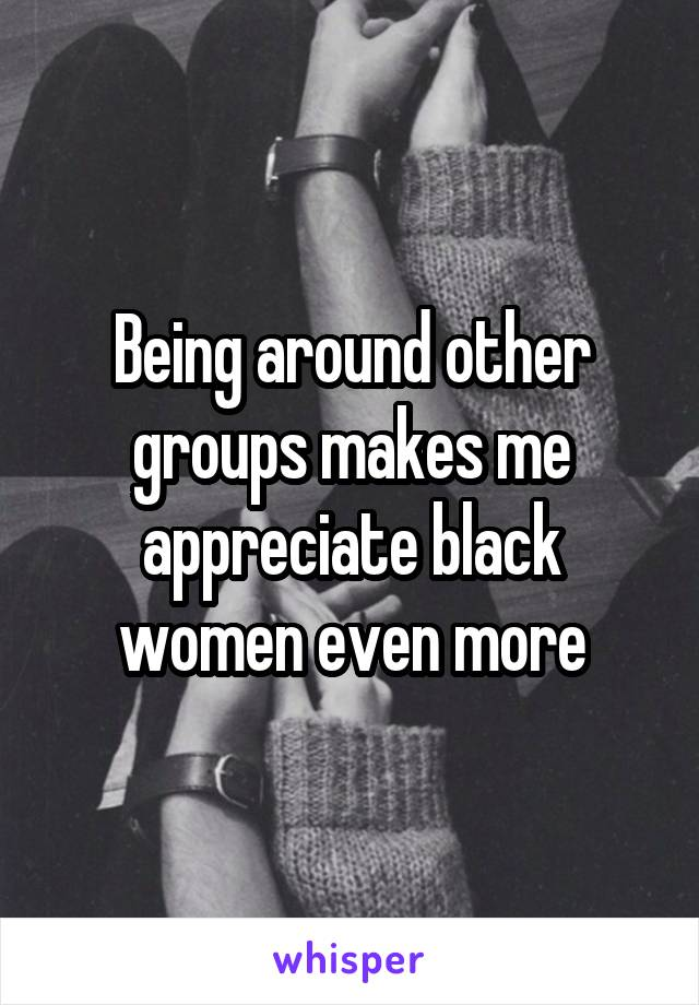 Being around other groups makes me appreciate black women even more