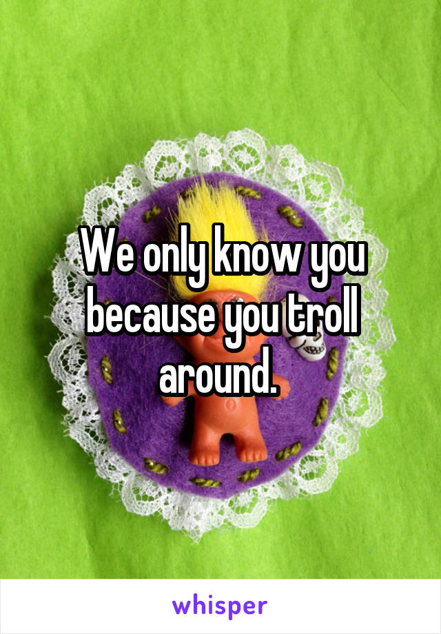 We only know you because you troll around.