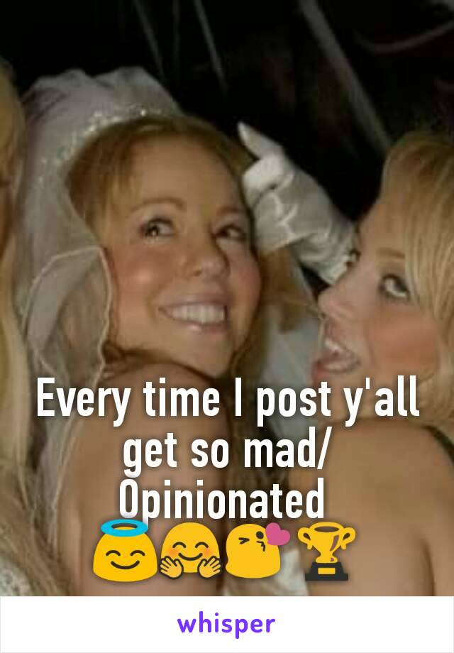 Every time I post y'all get so mad/Opinionated  😇🤗😘🏆
