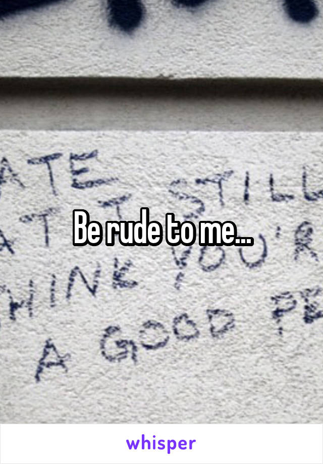 Be rude to me...