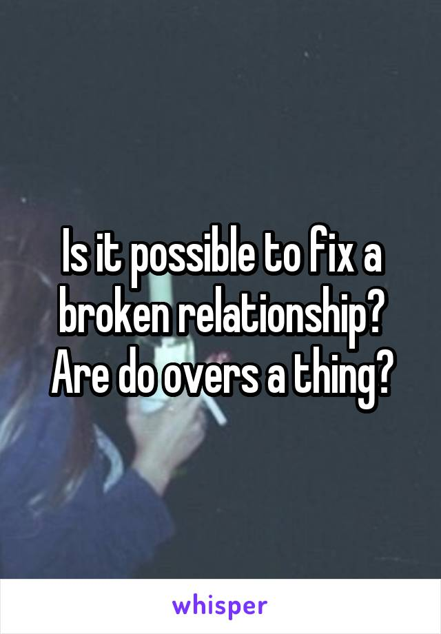 Is it possible to fix a broken relationship? Are do overs a thing?