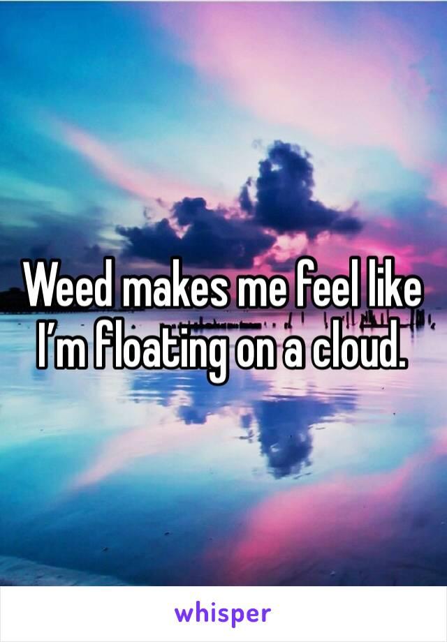 Weed makes me feel like I'm floating on a cloud.