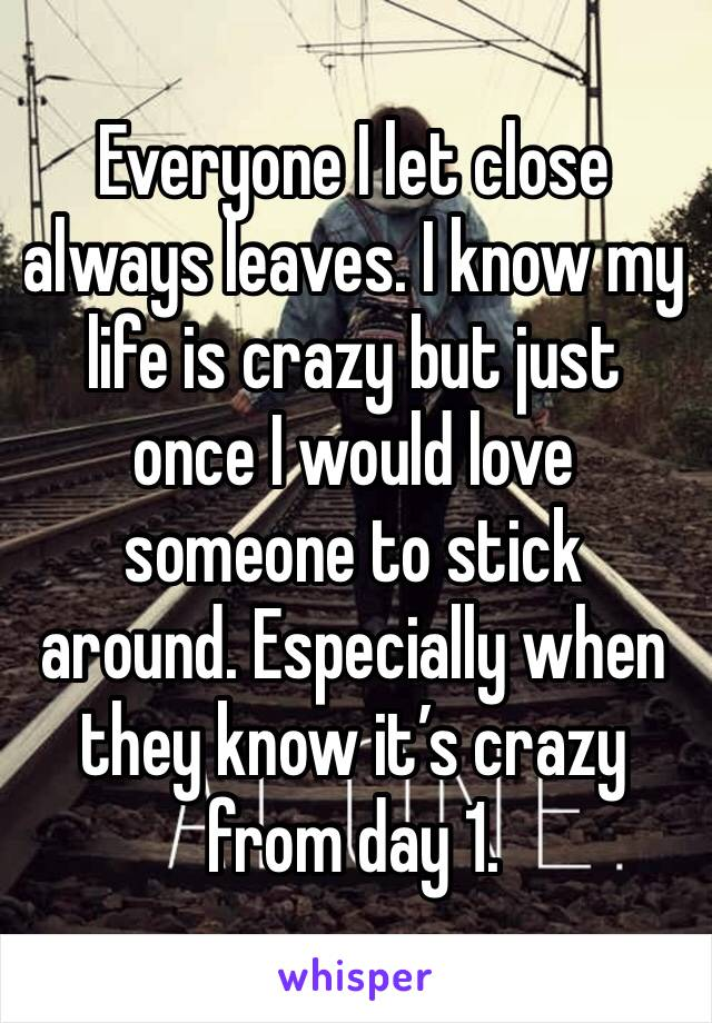 Everyone I let close always leaves. I know my life is crazy but just once I would love someone to stick around. Especially when they know it's crazy from day 1.