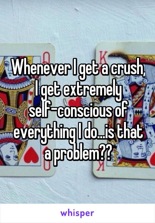 Whenever I get a crush, I get extremely self-conscious of everything I do...is that a problem??