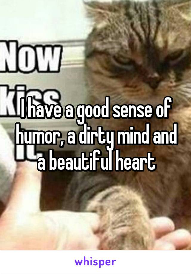 I have a good sense of humor, a dirty mind and a beautiful heart
