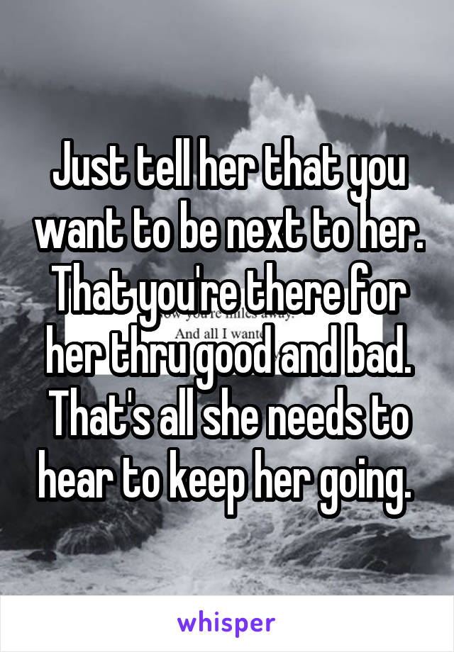 Just tell her that you want to be next to her. That you're there for her thru good and bad. That's all she needs to hear to keep her going.