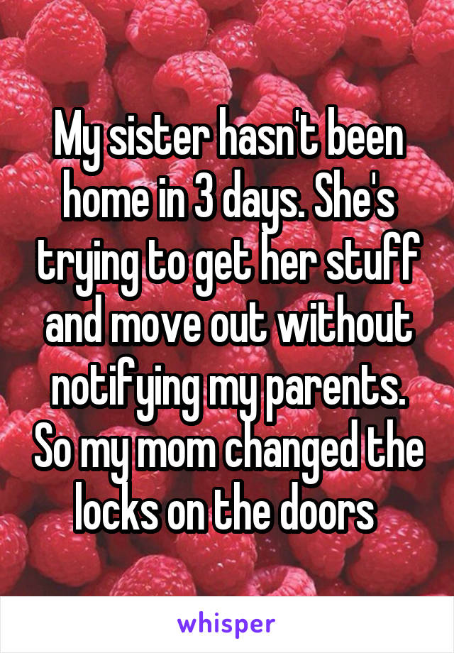 My sister hasn't been home in 3 days. She's trying to get her stuff and move out without notifying my parents. So my mom changed the locks on the doors