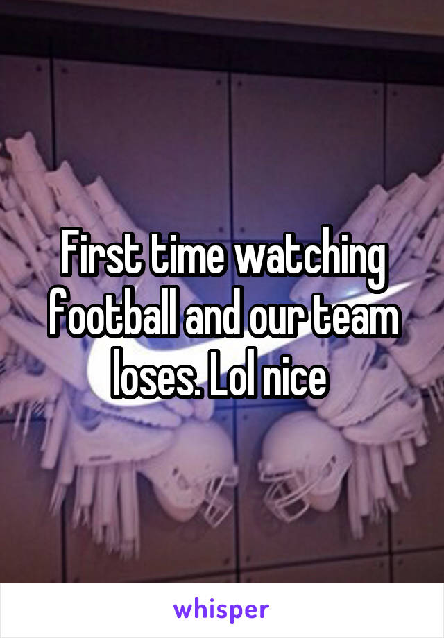 First time watching football and our team loses. Lol nice