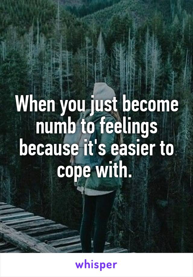 When you just become numb to feelings because it's easier to cope with.