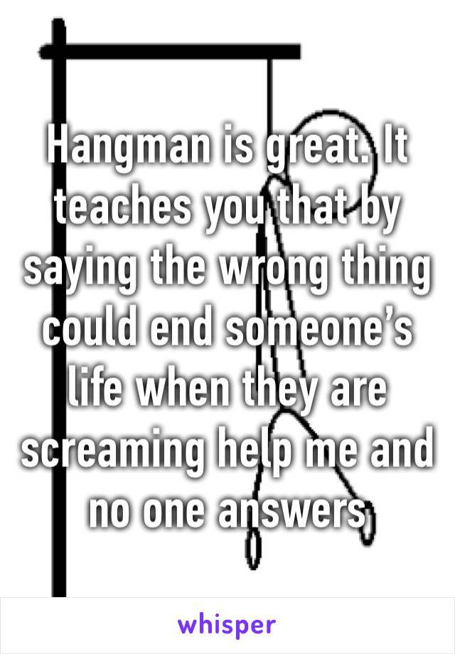 Hangman is great. It teaches you that by saying the wrong thing could end someone's life when they are screaming help me and no one answers
