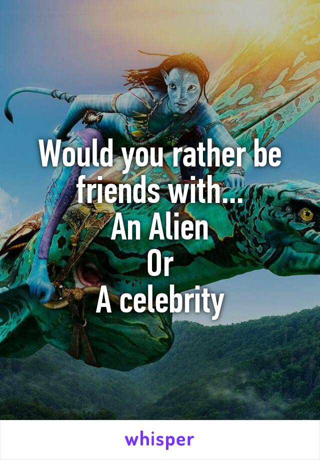 Would you rather be friends with... An Alien Or A celebrity
