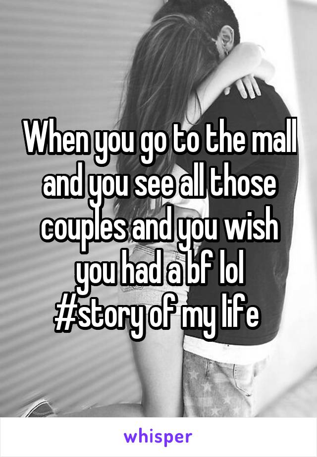 When you go to the mall and you see all those couples and you wish you had a bf lol #story of my life