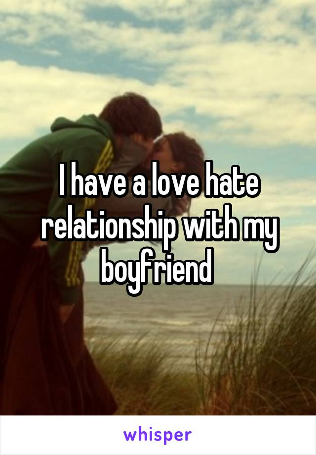 I have a love hate relationship with my boyfriend