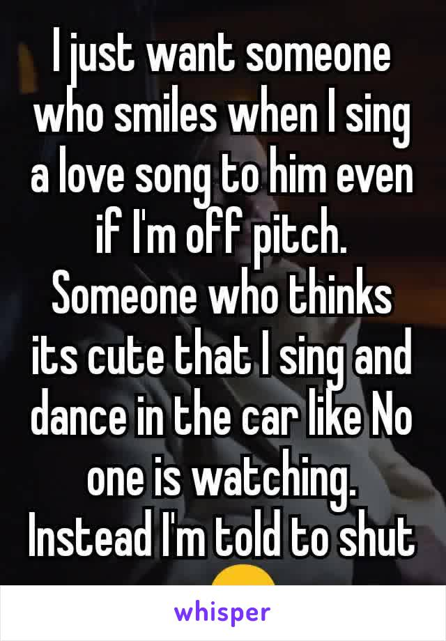 I just want someone who smiles when I sing a love song to him even if I'm off pitch. Someone who thinks its cute that I sing and dance in the car like No one is watching. Instead I'm told to shut up😑
