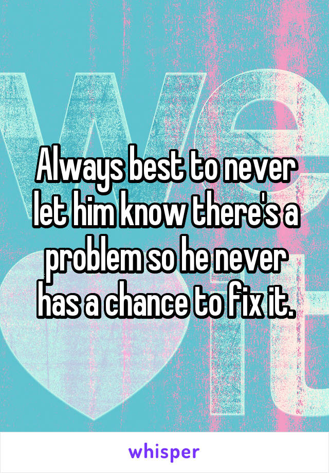 Always best to never let him know there's a problem so he never has a chance to fix it.