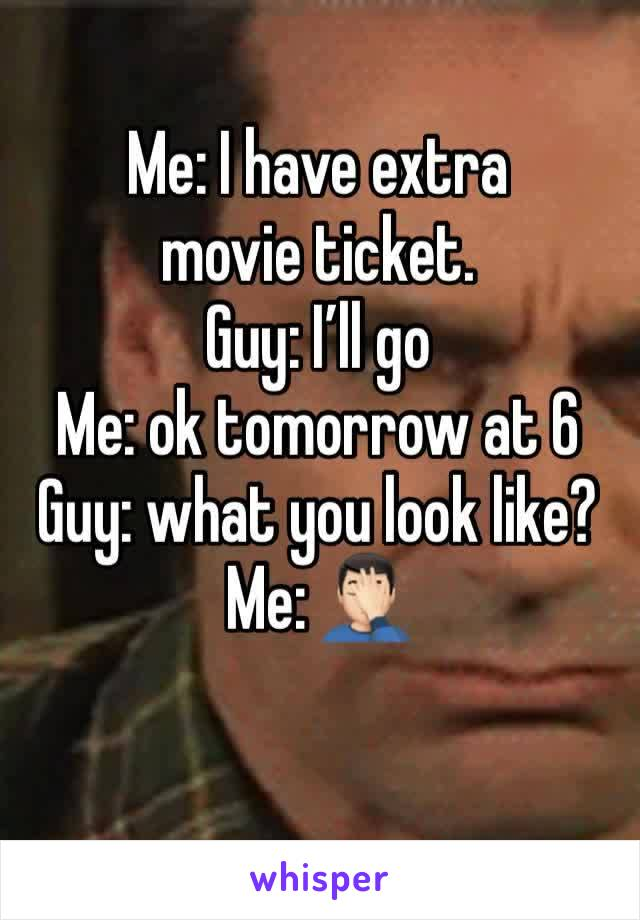 Me: I have extra movie ticket.  Guy: I'll go Me: ok tomorrow at 6 Guy: what you look like?  Me: 🤦🏻♂️