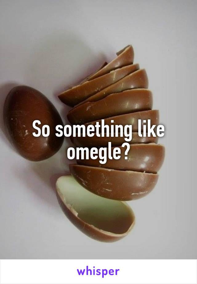So something like omegle?