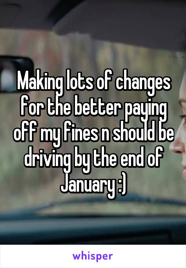 Making lots of changes for the better paying off my fines n should be driving by the end of January :)