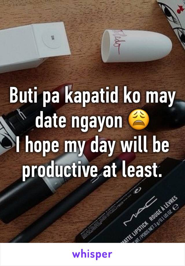 Buti pa kapatid ko may date ngayon 😩 I hope my day will be productive at least.
