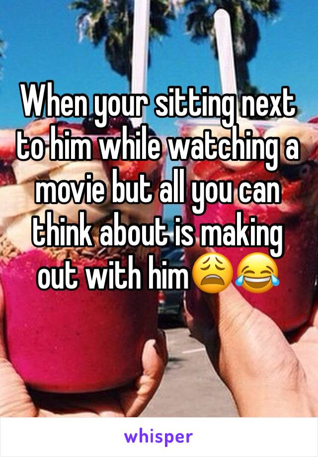 When your sitting next to him while watching a movie but all you can think about is making out with him😩😂