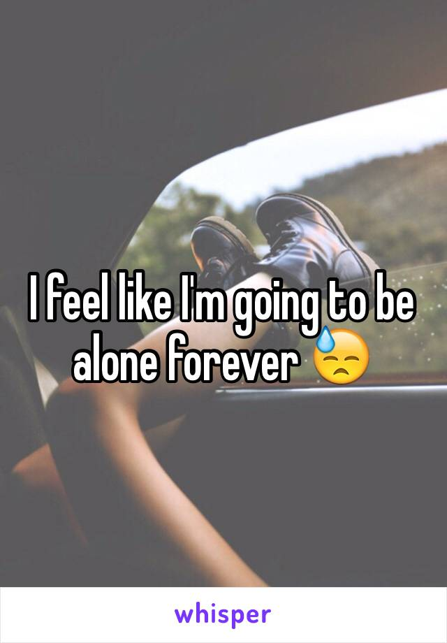 I feel like I'm going to be alone forever 😓