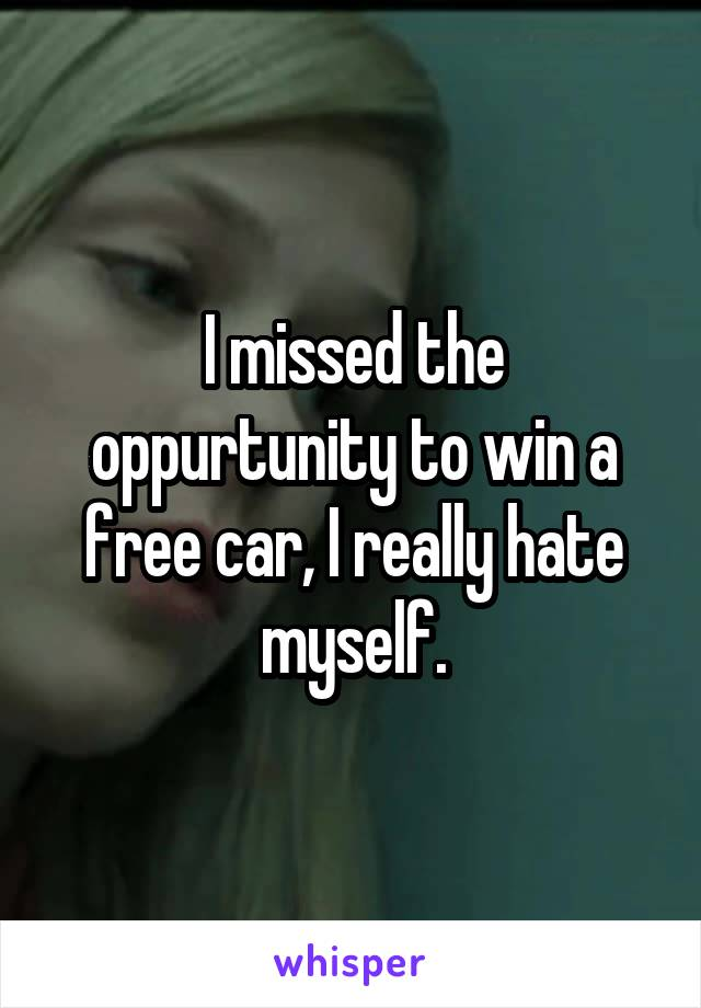 I missed the oppurtunity to win a free car, I really hate myself.