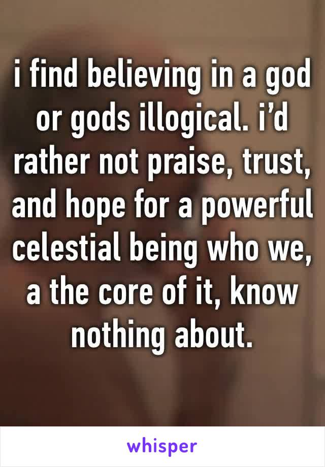 i find believing in a god or gods illogical. i'd rather not praise, trust, and hope for a powerful celestial being who we, a the core of it, know nothing about.