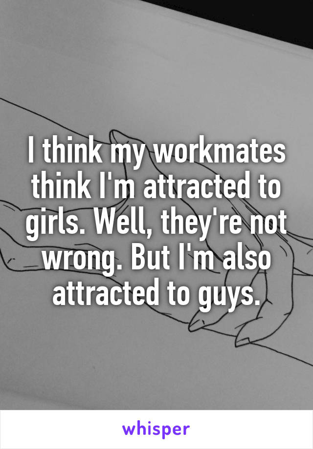 I think my workmates think I'm attracted to girls. Well, they're not wrong. But I'm also attracted to guys.